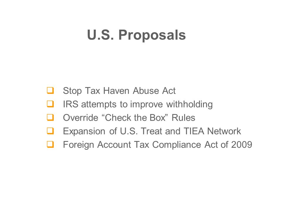  Stop Tax Haven Abuse Act  IRS attempts to improve withholding  Override Check the Box Rules  Expansion of U.S.
