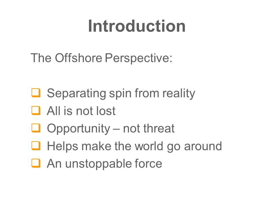 Introduction The Offshore Perspective:  Separating spin from reality  All is not lost  Opportunity – not threat  Helps make the world go around  An unstoppable force