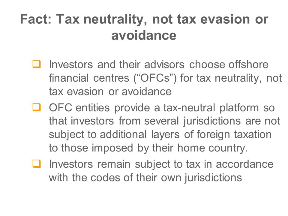 Fact: Tax neutrality, not tax evasion or avoidance  Investors and their advisors choose offshore financial centres ( OFCs ) for tax neutrality, not tax evasion or avoidance  OFC entities provide a tax-neutral platform so that investors from several jurisdictions are not subject to additional layers of foreign taxation to those imposed by their home country.