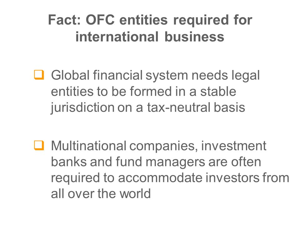 Fact: OFC entities required for international business  Global financial system needs legal entities to be formed in a stable jurisdiction on a tax-neutral basis  Multinational companies, investment banks and fund managers are often required to accommodate investors from all over the world