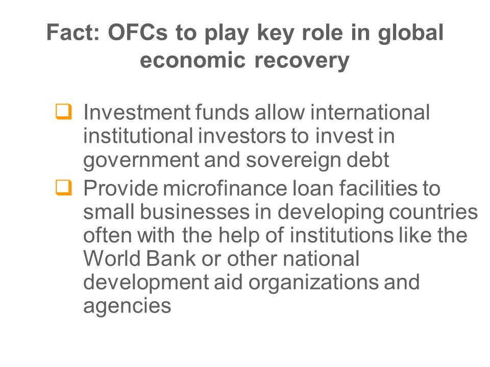 Fact: OFCs to play key role in global economic recovery  Investment funds allow international institutional investors to invest in government and sovereign debt  Provide microfinance loan facilities to small businesses in developing countries often with the help of institutions like the World Bank or other national development aid organizations and agencies
