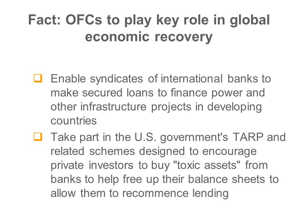 Fact: OFCs to play key role in global economic recovery  Enable syndicates of international banks to make secured loans to finance power and other infrastructure projects in developing countries  Take part in the U.S.