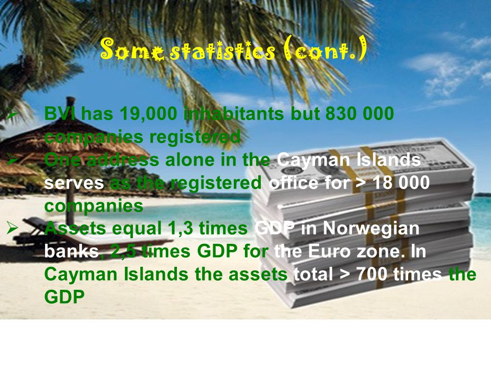 Some statistics (cont.)  BVI has 19,000 inhabitants but 830 000 companies registered  One address alone in the Cayman Islands serves as the registered office for > 18 000 companies  Assets equal 1,3 times GDP in Norwegian banks, 2,5 times GDP for the Euro zone.