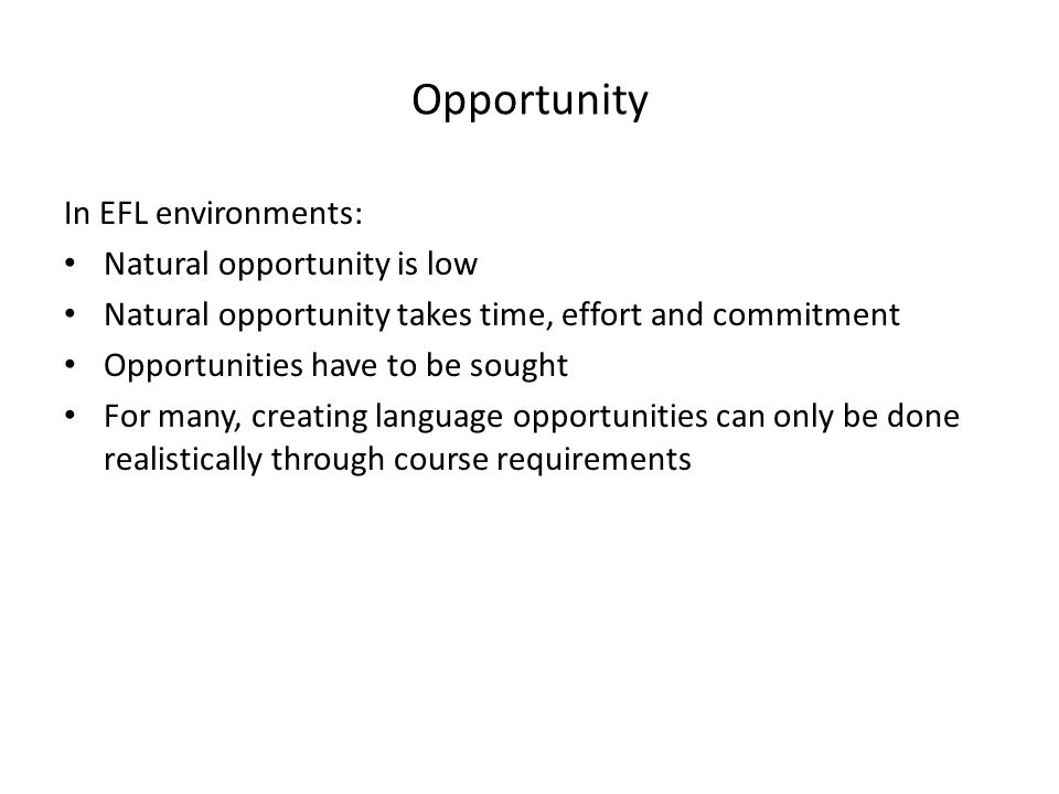 Opportunity In EFL environments: Natural opportunity is low Natural opportunity takes time, effort and commitment Opportunities have to be sought For