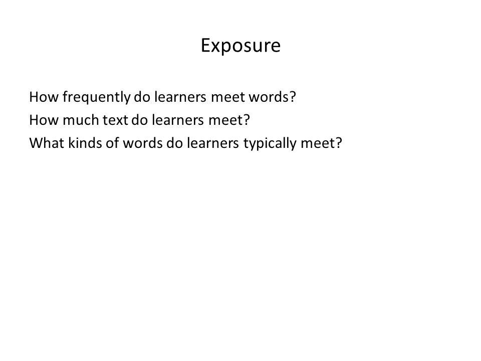 Exposure How frequently do learners meet words? How much text do learners meet? What kinds of words do learners typically meet?