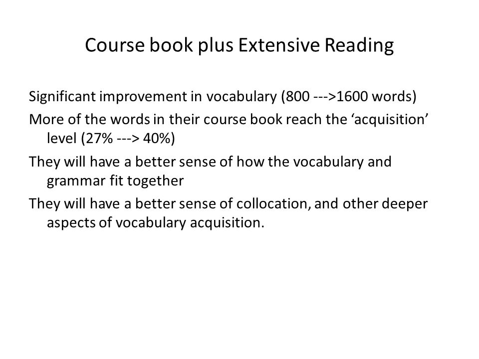 Course book plus Extensive Reading Significant improvement in vocabulary (800 --->1600 words) More of the words in their course book reach the 'acquis
