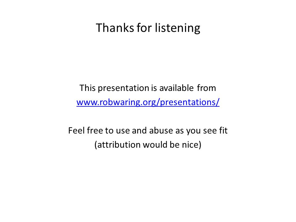 Thanks for listening This presentation is available from www.robwaring.org/presentations/ Feel free to use and abuse as you see fit (attribution would