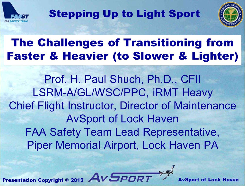 AvSport of Lock Haven Stepping Up to Light Sport Presentation Copyright © 2015 The Challenges of Transitioning from Faster & Heavier (to Slower & Lighter) Prof.
