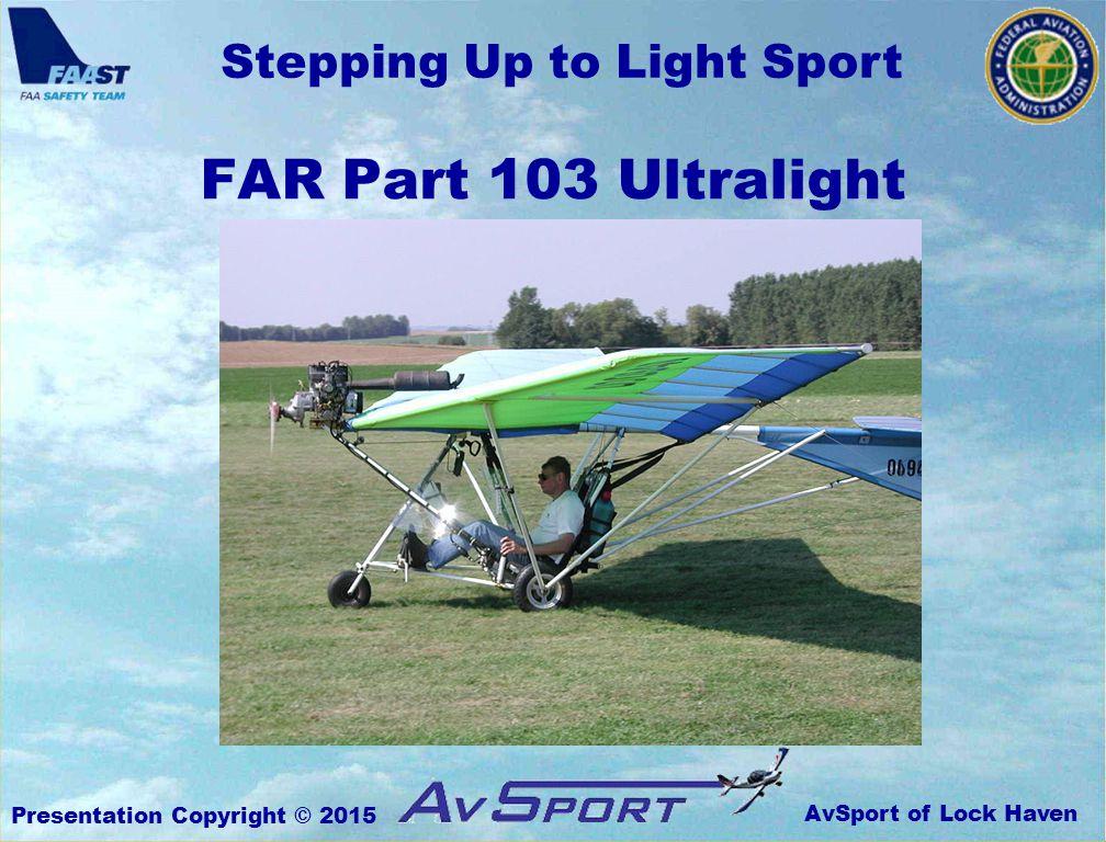AvSport of Lock Haven Stepping Up to Light Sport Presentation Copyright © 2015 FAR Part 103 Ultralight