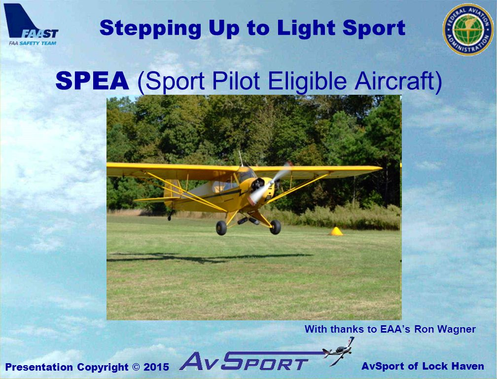 AvSport of Lock Haven Stepping Up to Light Sport Presentation Copyright © 2015 With thanks to EAA's Ron Wagner SPEA (Sport Pilot Eligible Aircraft)