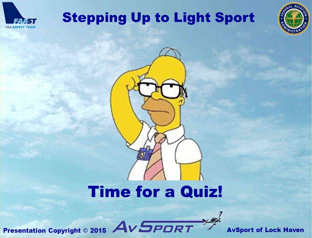 AvSport of Lock Haven Stepping Up to Light Sport Presentation Copyright © 2015 Time for a Quiz!