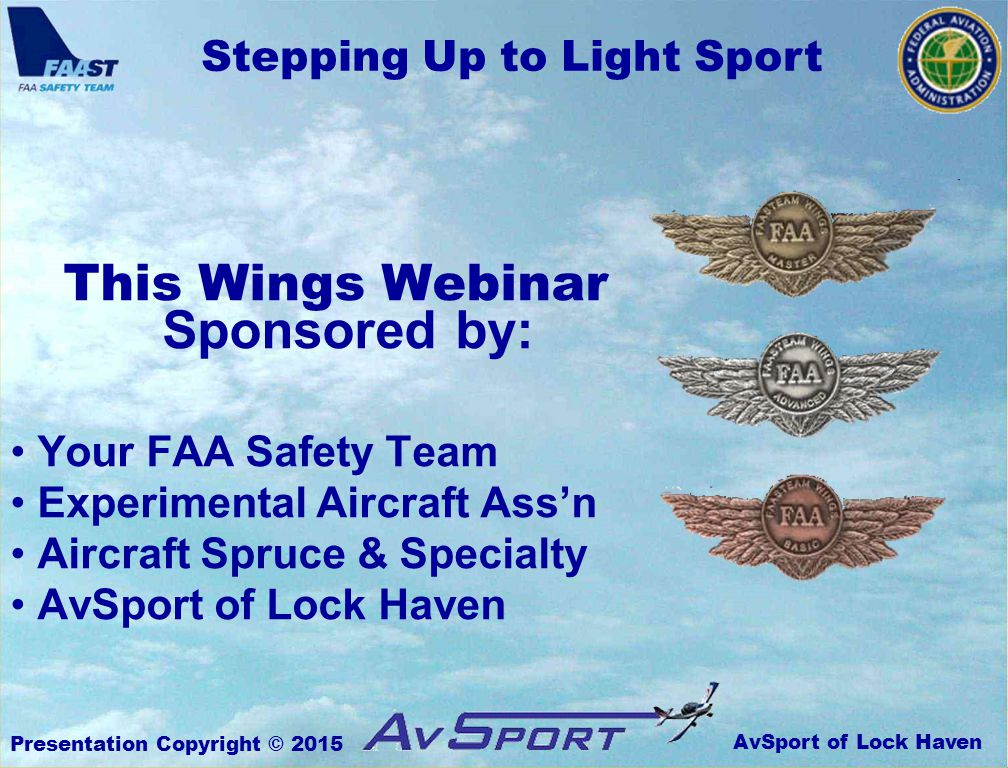 AvSport of Lock Haven Stepping Up to Light Sport Presentation Copyright © 2015 Identify the different Light Sport categories and classes Be able to compute wing loading and kinetic energy Understand how these factors affect aircraft performance Know how they apply to Light Sport Aircraft in particular Recognize the importance of LSA transition training Follow the FAA's recommended transition training flowchart Evaluate a structured transition training curriculum Be ready and eager to complete a rigorous transition training program before stepping up to Light Sport OBJECTIVES: Upon successful completion of this seminar, you will: