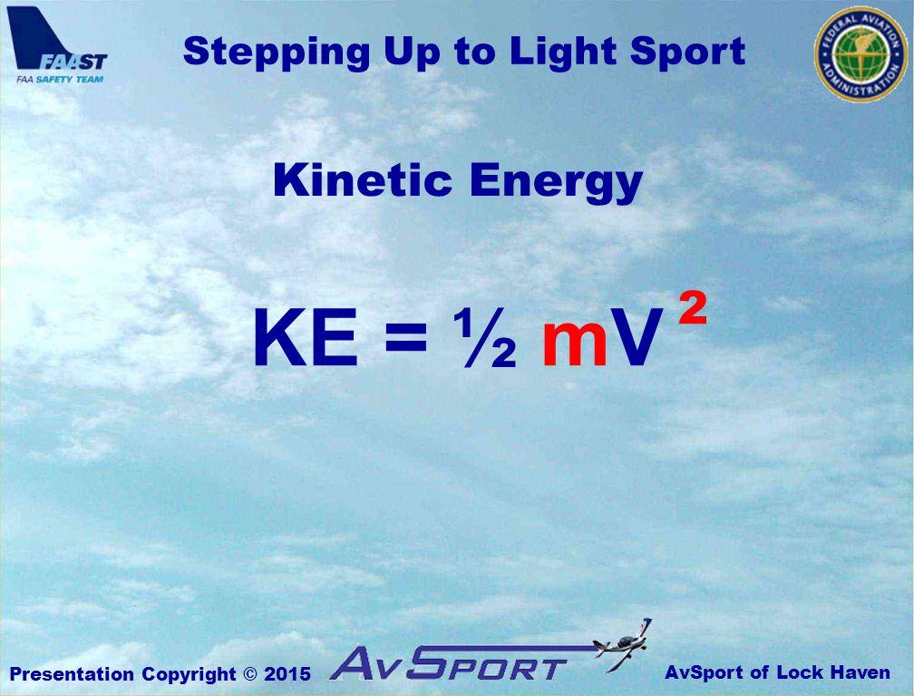 AvSport of Lock Haven Stepping Up to Light Sport Presentation Copyright © 2015 Kinetic Energy KE = ½ mV 2