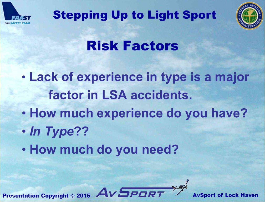 AvSport of Lock Haven Stepping Up to Light Sport Presentation Copyright © 2015 Risk Factors Lack of experience in type is a major factor in LSA accidents.