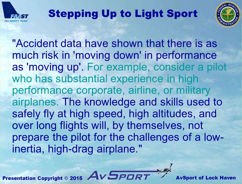 AvSport of Lock Haven Stepping Up to Light Sport Presentation Copyright © 2015 Accident data have shown that there is as much risk in moving down in performance as moving up .