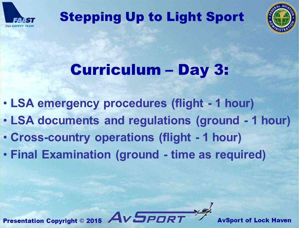 AvSport of Lock Haven Stepping Up to Light Sport Presentation Copyright © 2015 Curriculum – Day 3: LSA emergency procedures (flight - 1 hour) LSA documents and regulations (ground - 1 hour) Cross-country operations (flight - 1 hour) Final Examination (ground - time as required)