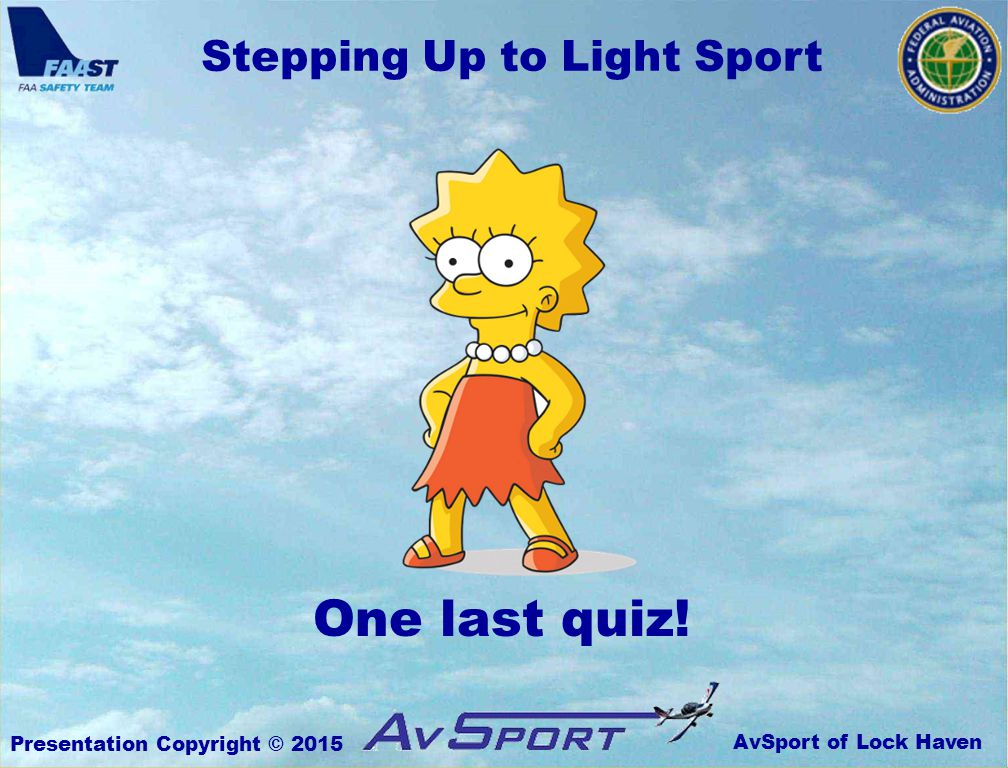 AvSport of Lock Haven Stepping Up to Light Sport Presentation Copyright © 2015 One last quiz!