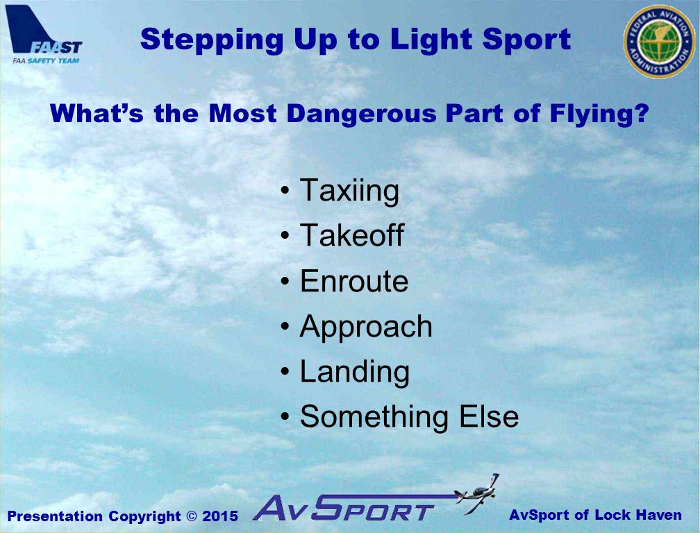 AvSport of Lock Haven Stepping Up to Light Sport Presentation Copyright © 2015 What's the Most Dangerous Part of Flying.