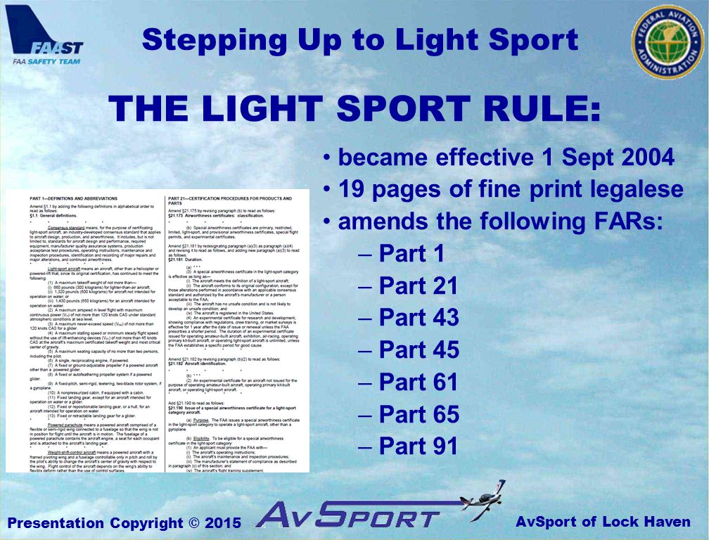 AvSport of Lock Haven Stepping Up to Light Sport Presentation Copyright © 2015 became effective 1 Sept 2004 19 pages of fine print legalese amends the following FARs: – Part 1 – Part 21 – Part 43 – Part 45 – Part 61 – Part 65 – Part 91 THE LIGHT SPORT RULE: