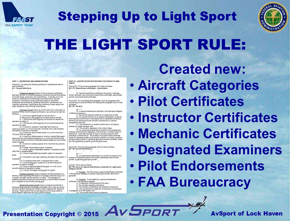 AvSport of Lock Haven Stepping Up to Light Sport Presentation Copyright © 2015 Created new: Aircraft Categories Pilot Certificates Instructor Certificates Mechanic Certificates Designated Examiners Pilot Endorsements FAA Bureaucracy THE LIGHT SPORT RULE: