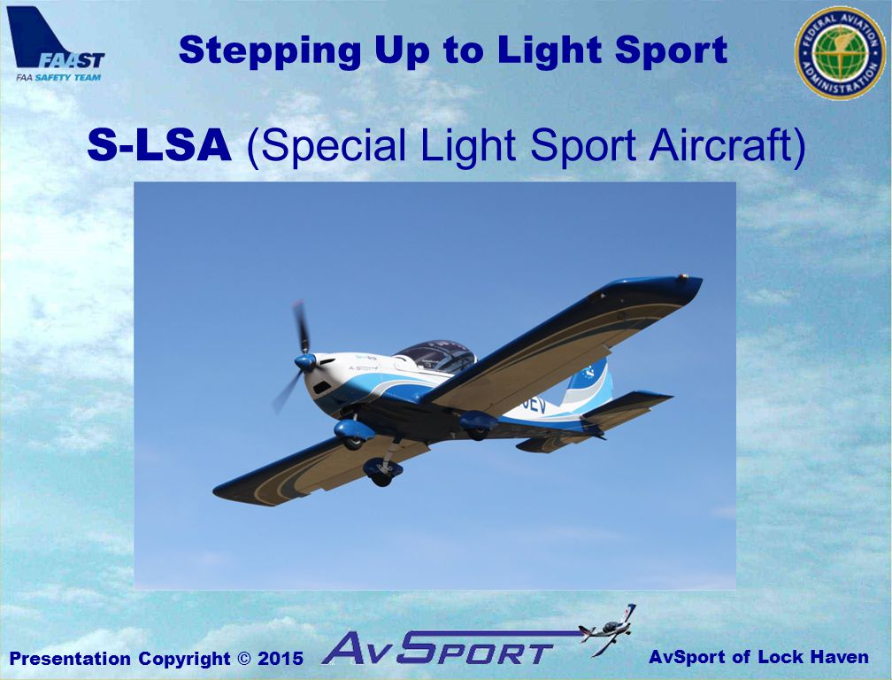 AvSport of Lock Haven Stepping Up to Light Sport Presentation Copyright © 2015 TotalFatal% S-LSA1554730 E-LSA & E-AB 874754 All LSA2429439 Unregistered Ultralight672740 (NTSB database, 2005 – 2012) LSA Accident History