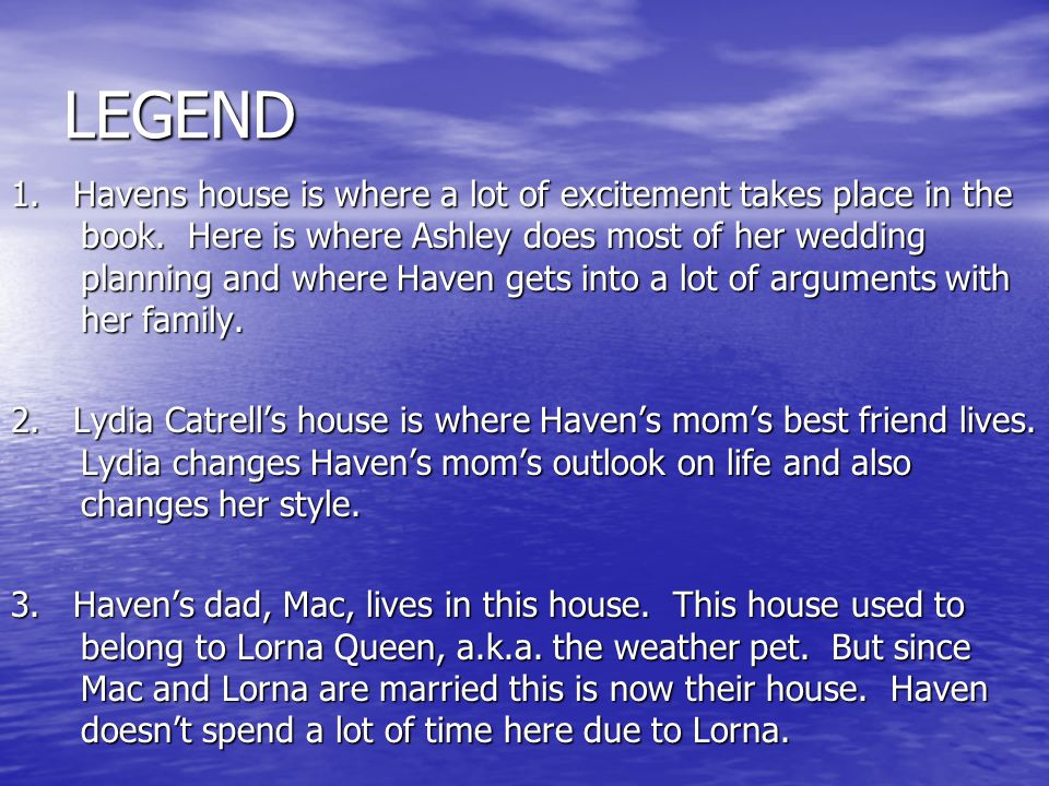 LEGEND 1. Havens house is where a lot of excitement takes place in the book. Here is where Ashley does most of her wedding planning and where Haven ge