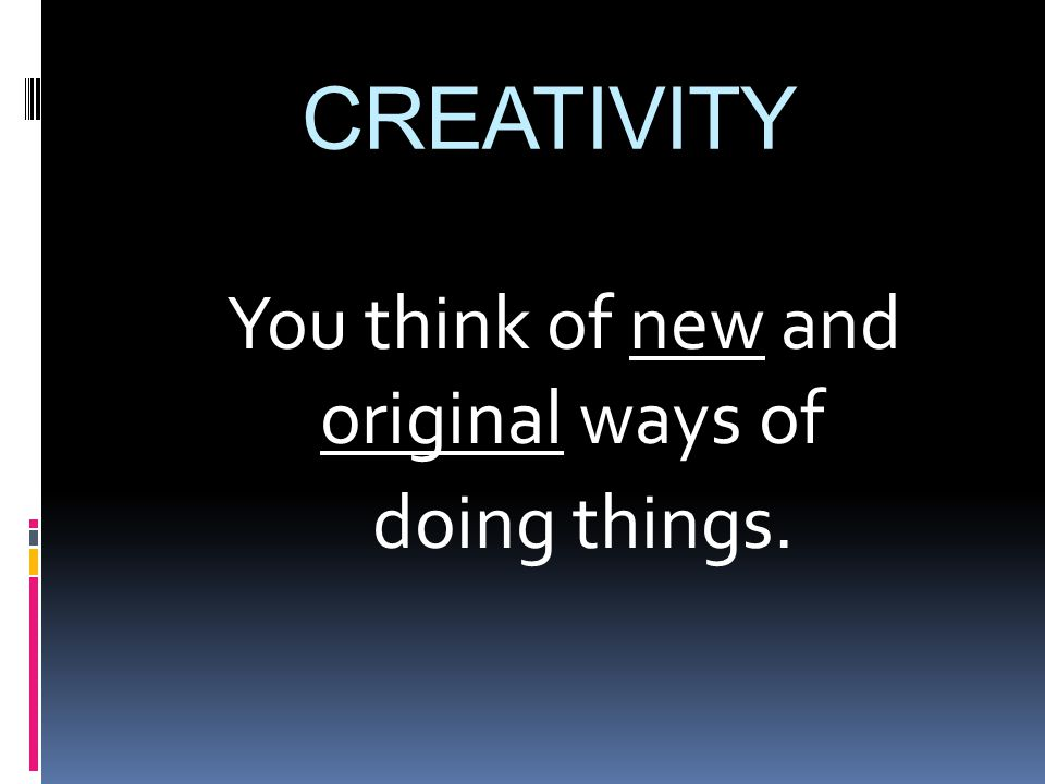 CREATIVITY You think of new and original ways of doing things.