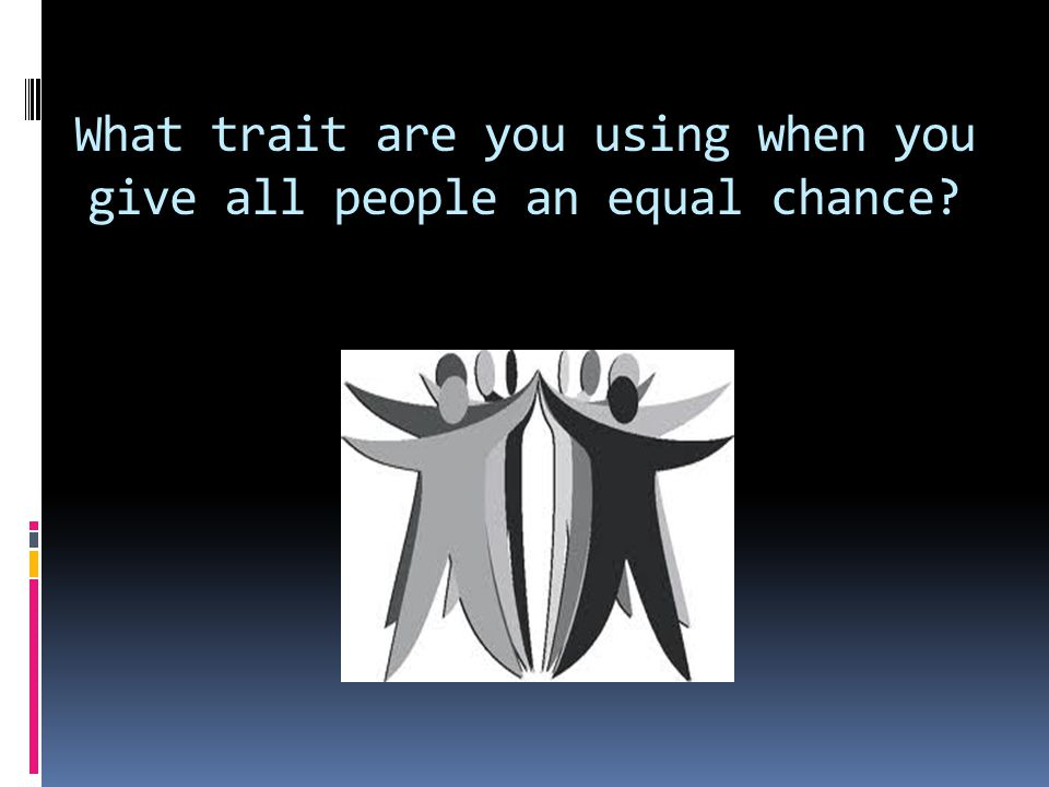 What trait are you using when you give all people an equal chance?