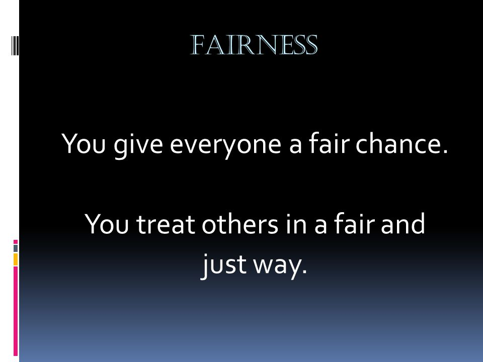 FAIRNESS You give everyone a fair chance. You treat others in a fair and just way.