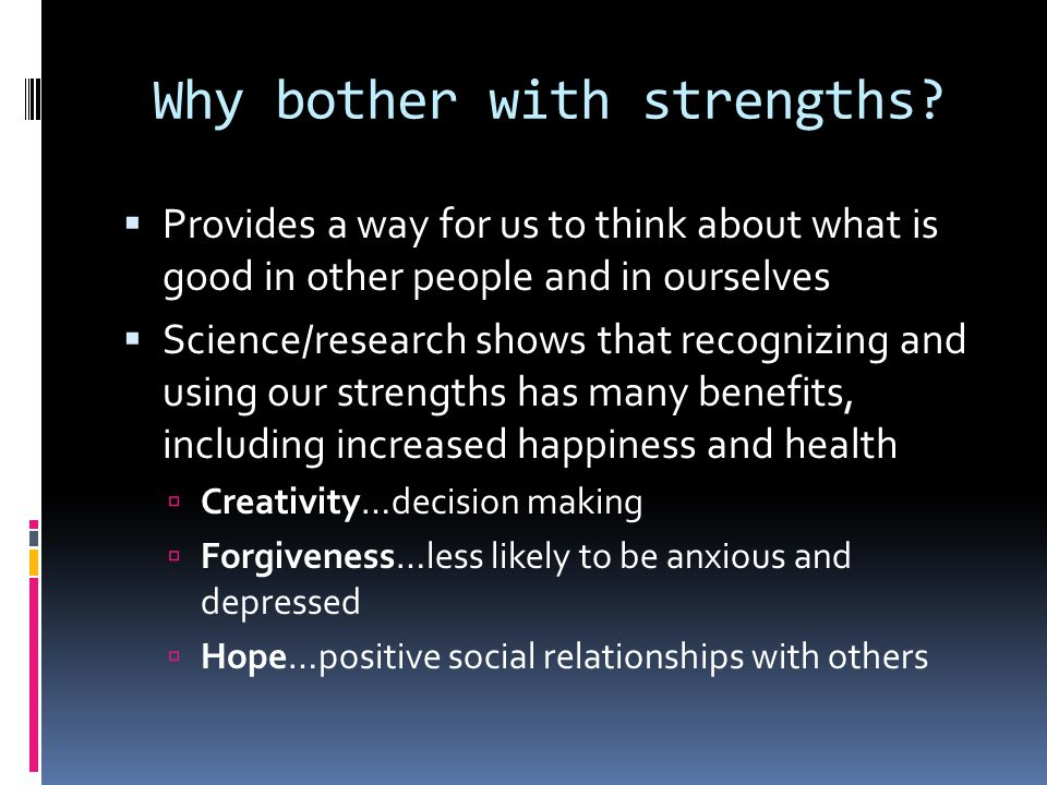 Why bother with strengths?  Provides a way for us to think about what is good in other people and in ourselves  Science/research shows that recogniz