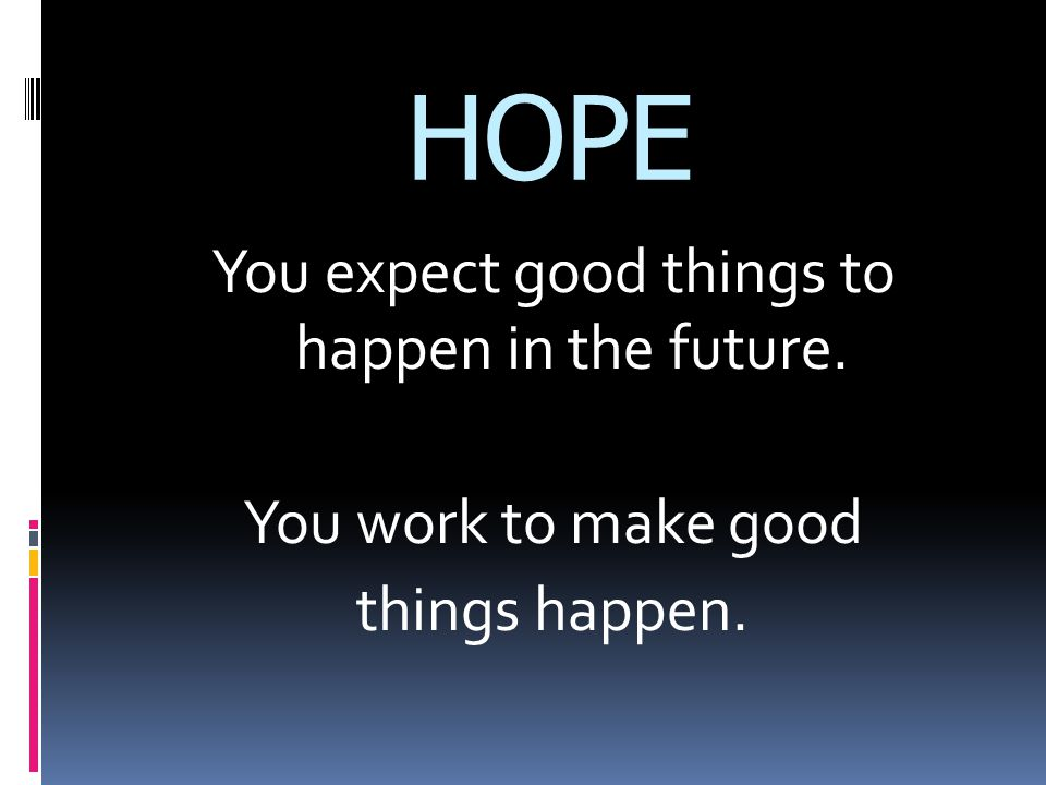 HOPE You expect good things to happen in the future. You work to make good things happen.