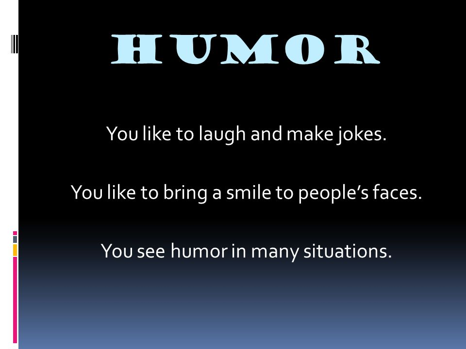 HUMOR You like to laugh and make jokes. You like to bring a smile to people's faces. You see humor in many situations.