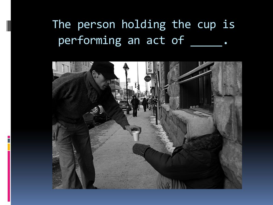 The person holding the cup is performing an act of _____.