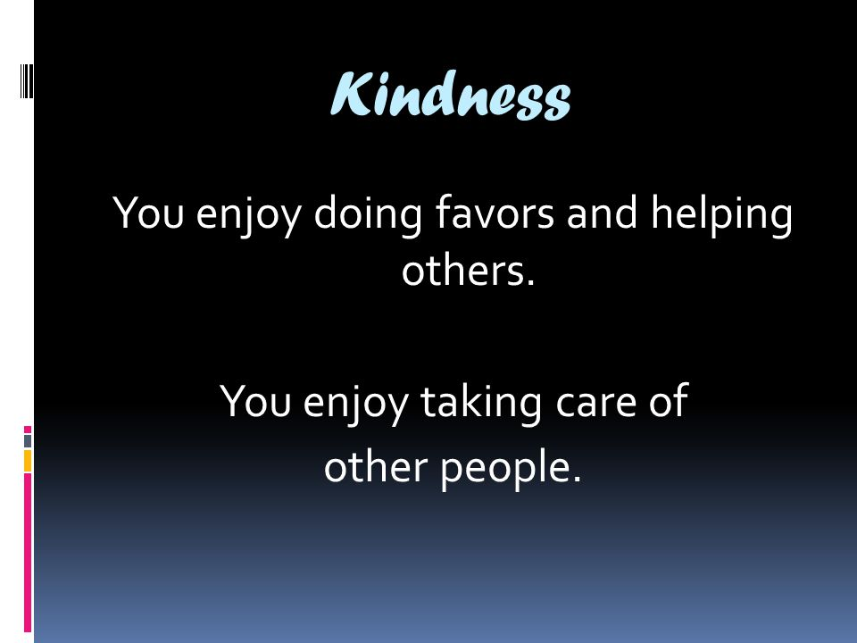Kindness You enjoy doing favors and helping others. You enjoy taking care of other people.
