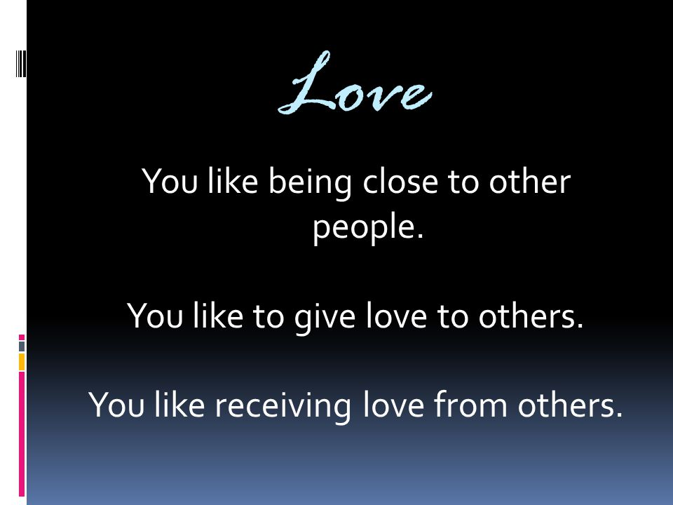 Love You like being close to other people. You like to give love to others. You like receiving love from others.
