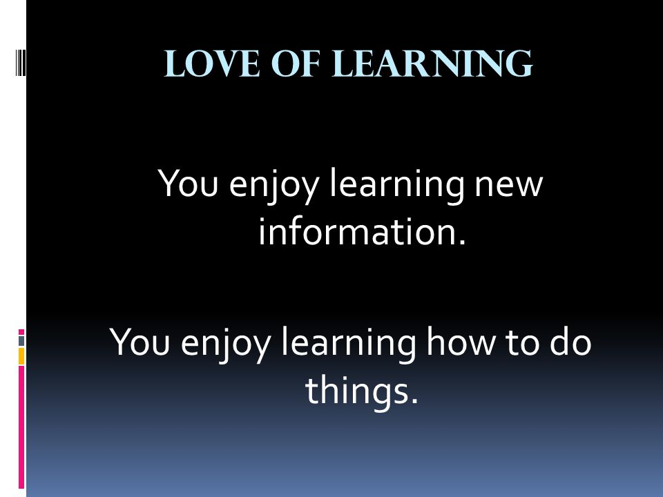 Love of Learning You enjoy learning new information. You enjoy learning how to do things.