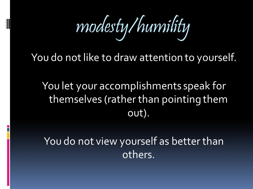 modesty/humility You do not like to draw attention to yourself.