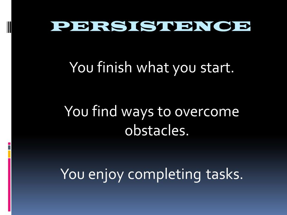 PERSISTENCE You finish what you start. You find ways to overcome obstacles. You enjoy completing tasks.