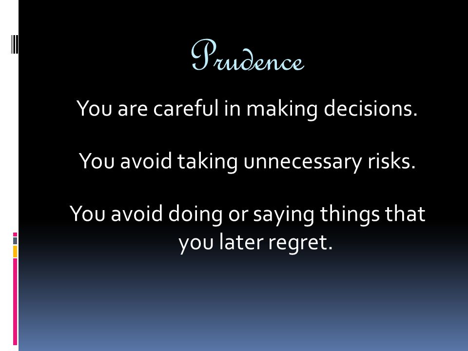 Prudence You are careful in making decisions. You avoid taking unnecessary risks. You avoid doing or saying things that you later regret.