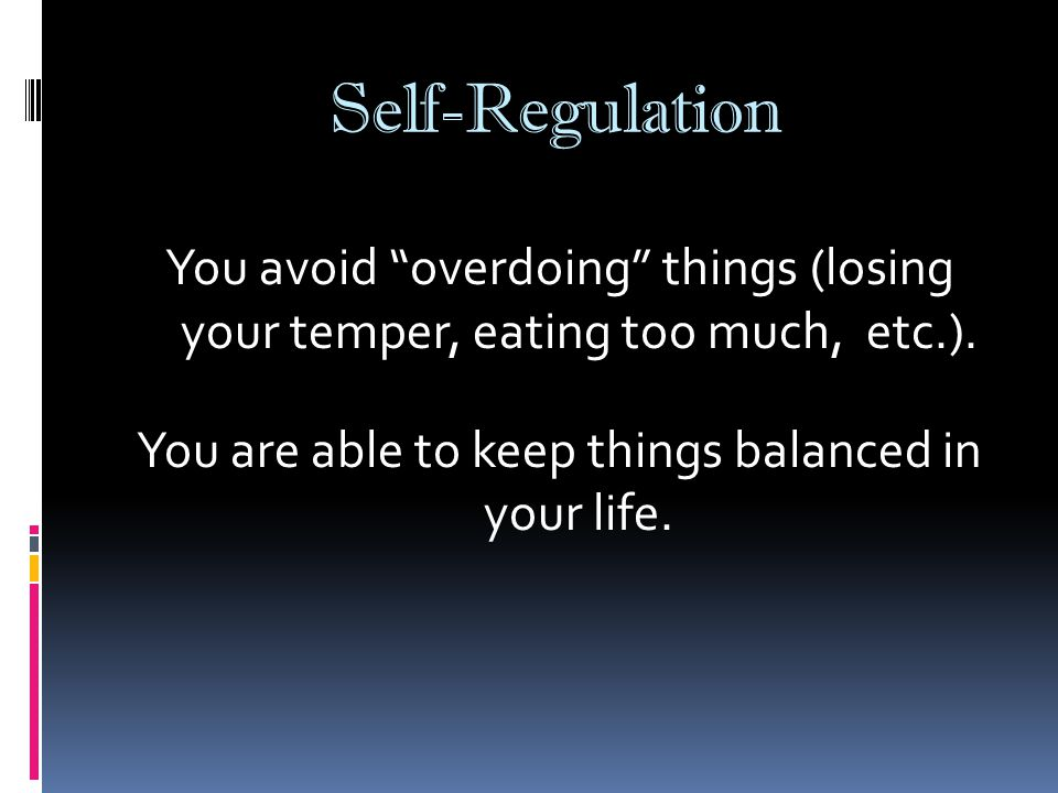 Self-Regulation You avoid overdoing things (losing your temper, eating too much, etc.).