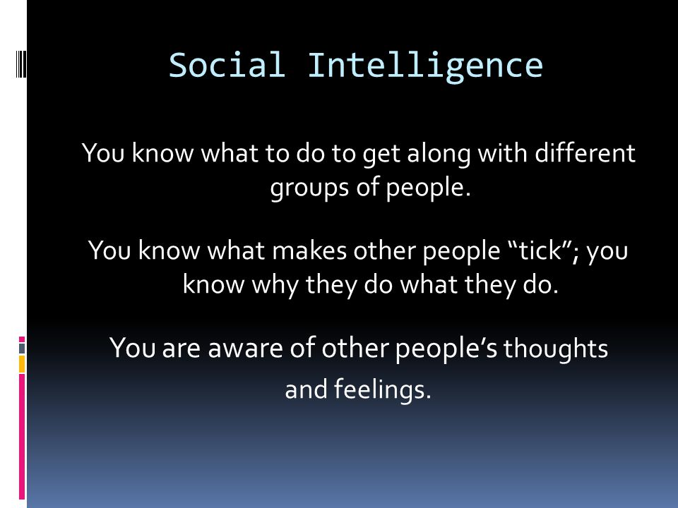 Social Intelligence You know what to do to get along with different groups of people.