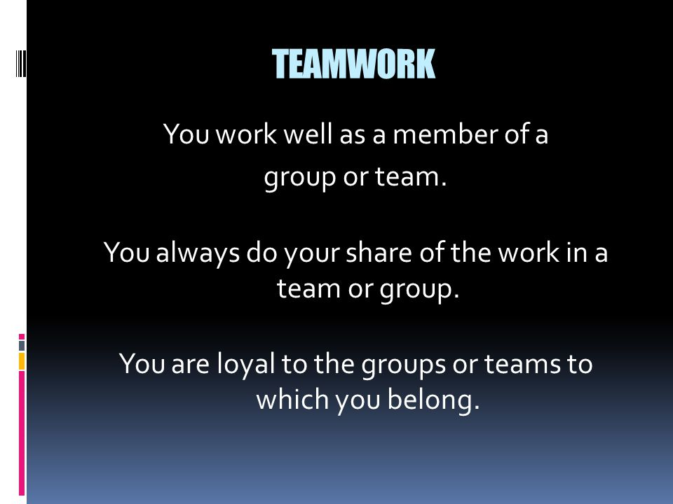 TEAMWORK You work well as a member of a group or team. You always do your share of the work in a team or group. You are loyal to the groups or teams t