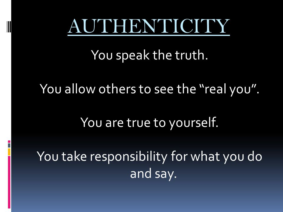 """AUTHENTICITY You speak the truth. You allow others to see the """"real you"""". You are true to yourself. You take responsibility for what you do and say."""