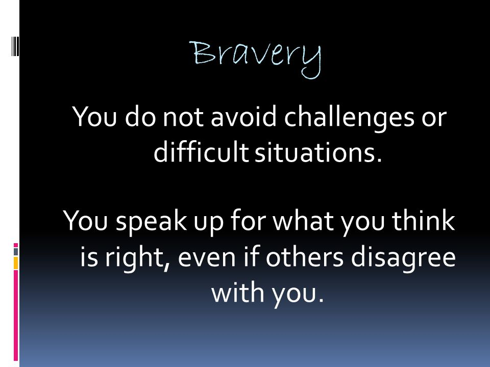 Bravery You do not avoid challenges or difficult situations. You speak up for what you think is right, even if others disagree with you.