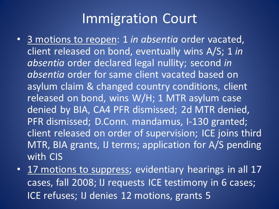 Immigration Court 3 motions to reopen: 1 in absentia order vacated, client released on bond, eventually wins A/S; 1 in absentia order declared legal nullity; second in absentia order for same client vacated based on asylum claim & changed country conditions, client released on bond, wins W/H; 1 MTR asylum case denied by BIA, CA4 PFR dismissed; 2d MTR denied, PFR dismissed; D.Conn.