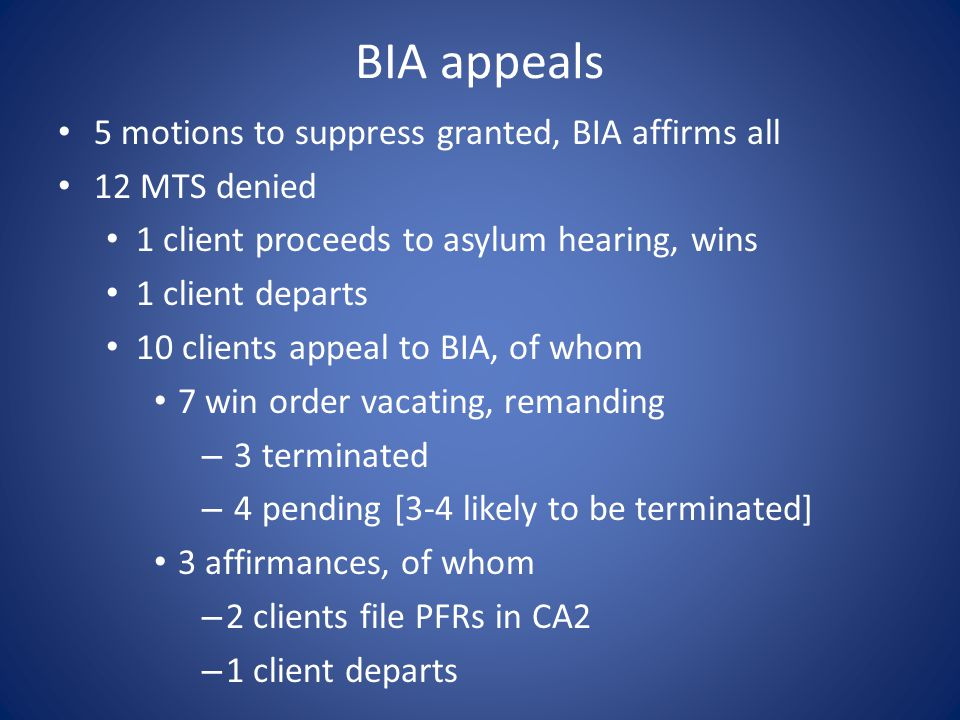 BIA appeals 5 motions to suppress granted, BIA affirms all 12 MTS denied 1 client proceeds to asylum hearing, wins 1 client departs 10 clients appeal to BIA, of whom 7 win order vacating, remanding – 3 terminated – 4 pending [3-4 likely to be terminated] 3 affirmances, of whom – 2 clients file PFRs in CA2 – 1 client departs