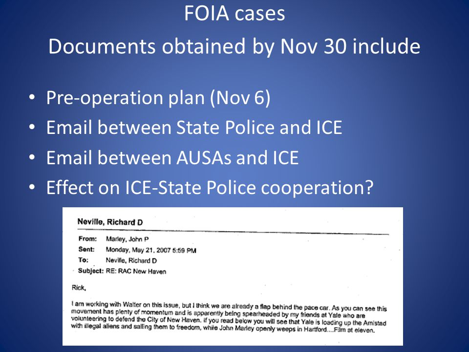 FOIA cases Documents obtained by Nov 30 include Pre-operation plan (Nov 6) Email between State Police and ICE Email between AUSAs and ICE Effect on ICE-State Police cooperation