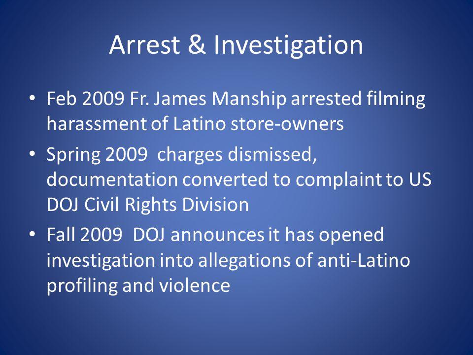 Arrest & Investigation Feb 2009 Fr. James Manship arrested filming harassment of Latino store-owners Spring 2009 charges dismissed, documentation conv