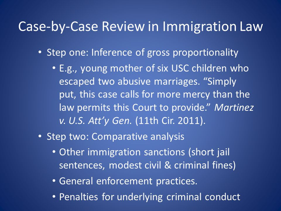 Case-by-Case Review in Immigration Law Step one: Inference of gross proportionality E.g., young mother of six USC children who escaped two abusive marriages.