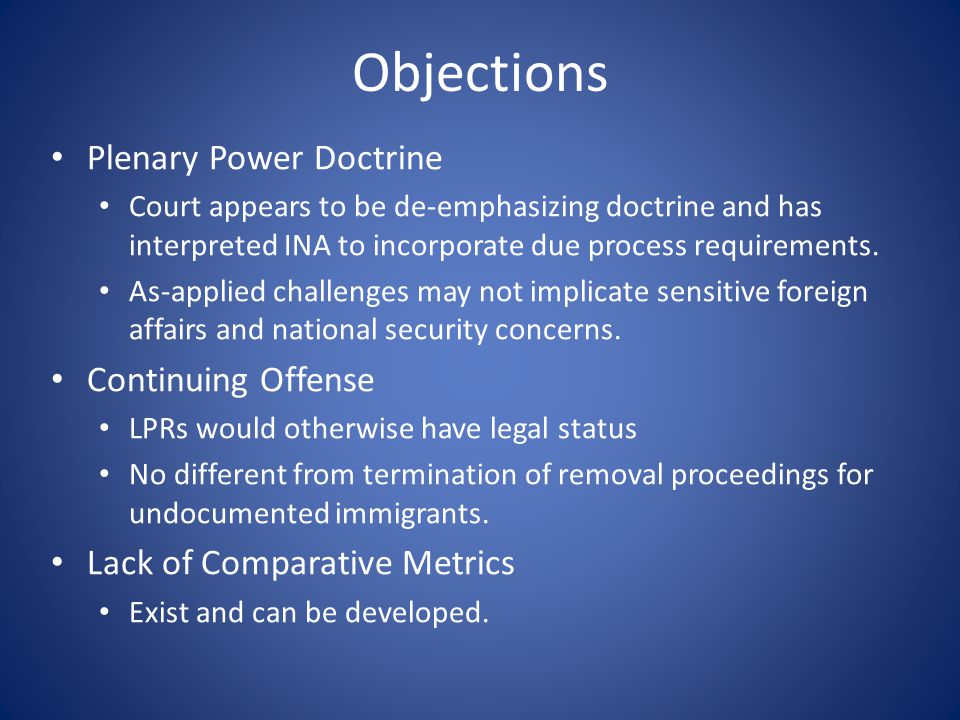 Objections Plenary Power Doctrine Court appears to be de-emphasizing doctrine and has interpreted INA to incorporate due process requirements.
